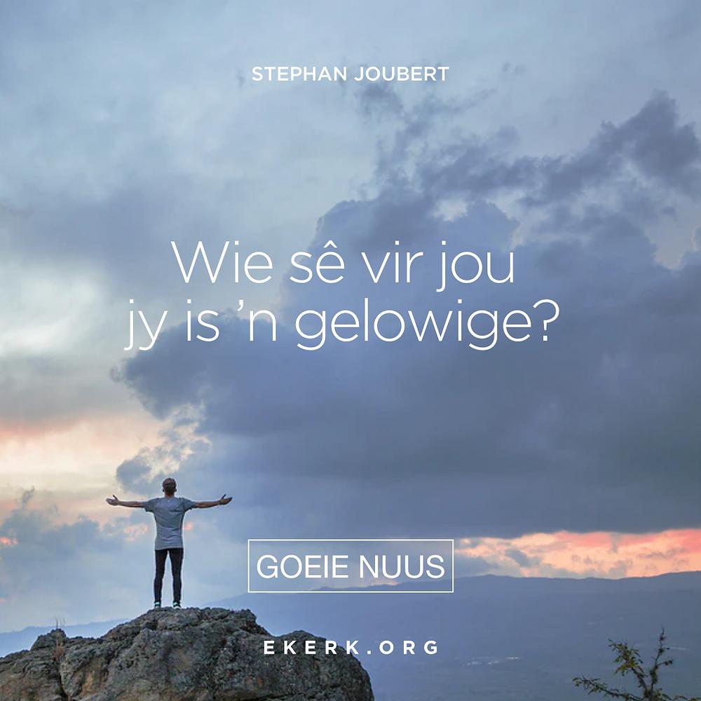 Wie sê vir jou jy is 'n gelowige? Lees wat Stephan Joubert hieroor verder skryf in sy nuutste Goeie Nuus vir die week.