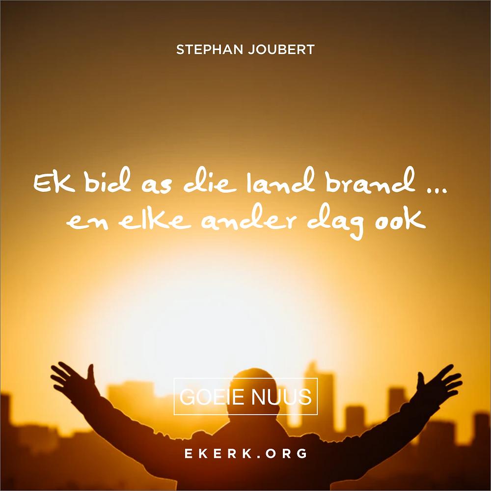 """Stephan Joubert skryf in sy nuutste Goeie Nuus oor """"Ek bid as die land brand … en elke ander dag ook"""""""