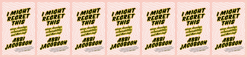 I Might Regret This: Essays, Drawings, Vulnerabilities, and Other Stuff Abbi Jacobson