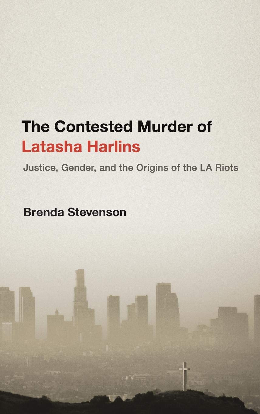 The Contested Murder of Latasha Harlins: Justice, Gender, and the Origins of the LA Riots By Brenda Stevenson