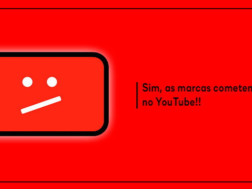 Sim, as marcas cometem erros no YouTube!!