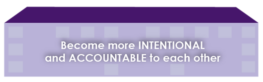 Become more INTENTIONAL and ACCOUNTABLE to each other