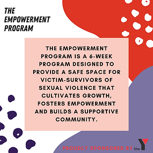 The Empowerment Program is a 6-week program designed to provide a safe space for victim-survivors.