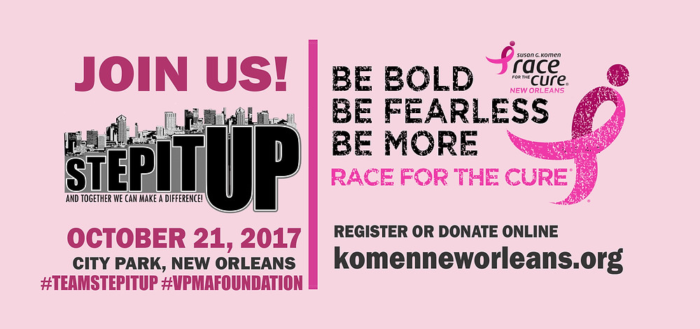 Join team Step It Up! as we support Susan. G. Komen's annual Race for the Cure Walk/Run/Fundraiser!!  The Susan G. Komen Race for the Cure® Series is the world's largest, most successful fundraising and education event for breast cancer. This important annual event raises significant funds for the breast cancer movement, thanks to supporters and survivors around the world who step up and take action by fundraising for the cause.  RACE DETAILS: Saturday, October 21, 2017 City Park, Practice Track Facility 1 Palm Dr. New Orleans, LA 70124  A. Early Bird ONLINE ONLY Registration Fees until Sept 1: Survivors (breast cancer survivors only) $30; Adults (13 years and up) $30; Youth (12 years and younger) $20  B. After Sept 1, ONLINE Registration Fees: Survivors (breast cancer survivors only) $35; Adults (13 years and up) $35; Youth (12 years and younger) $25  C. Race Day Registration Fees: Survivors $40; Adults $40; Youth $25  D. Virtual (Sleep In for the Cure): $40 - T-shirt will be mailed. No discounts apply.  An additional $10 will support Step It Up!'s Fundraising efforts to support the Cure. You will recieve a limited edition Pink Step It Up! T-Shirt to wear during the race as well as an official Pink Step It Up! Water Bottle to keep you hydrated!  Be sure to visit the official Susan G. Komen website and register to join team STEP IT UP! http://komenneworleans.org/  For More Info email NOLA at vpmafoundation@gmail.com #TEAMSTEPITUP #VPMAFOUNDATION