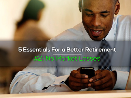 "5 Essentials For a Better Retirement #2 ""No Market Losses"""
