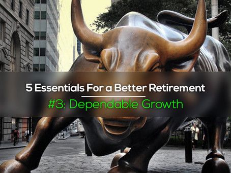 "5 Essentials For a Better Retirement:  #3 ""Dependable Growth"""