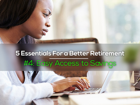 "5 Essentials For a Better Retirement:  #4 ""Easy Access to Savings"""