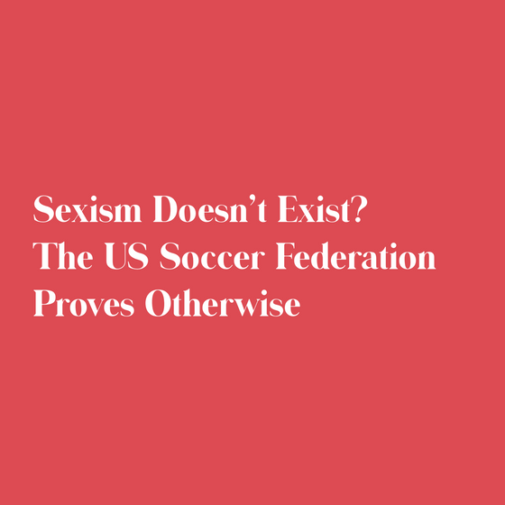 Sexism Doesn't Exist? The US Soccer Federation Proves Otherwise