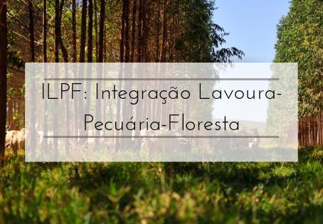 ILPF: Integração Lavoura-Pecuária-Floresta