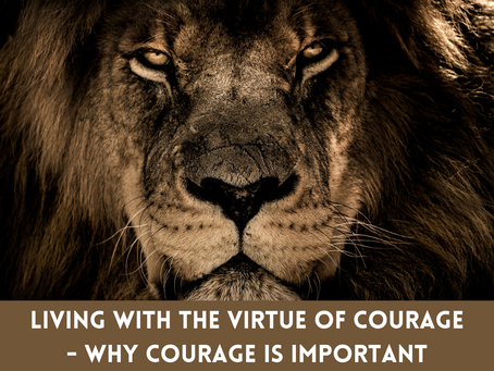 Living With The Virtue of Courage - Why Courage is Important
