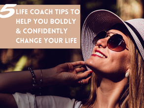 5 Life Coach Tips to Help You Boldly & Confidently Change Your Life