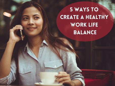 5 Ways to Create a Healthy Work Life Balance