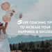 5 Life Coaching Tips To Increase your Happiness and Success