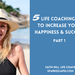 5 Life Coaching Tips To Increase your Happiness and Success: Part 1