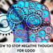 How To Stop Negative Thoughts For Good