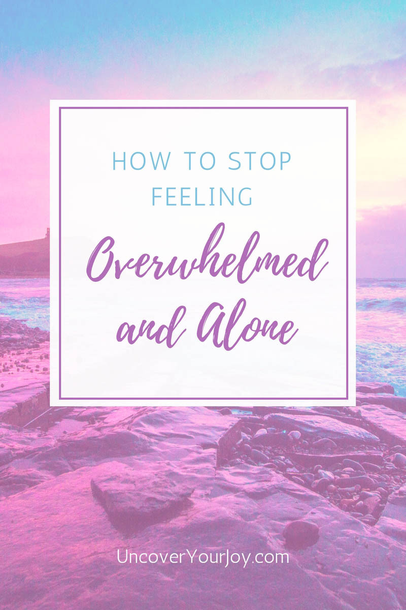 How to stop feeling overwhelmed and alone, uncover your joy