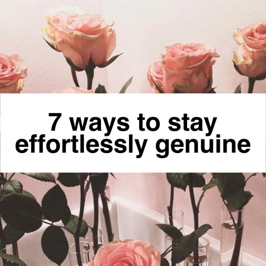 7 Ways to Stay Effortlessly Genuine