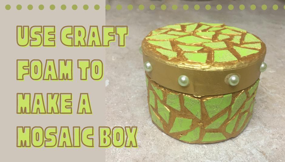 Use craft foam to make a mosaic box.