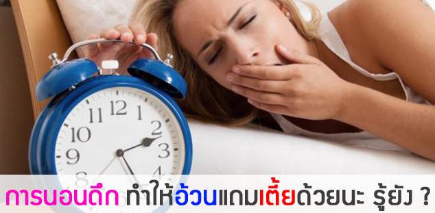 อ้วน ไม่ได้เกิดจากการกินเยอะอย่างเดียว มีสาเหตุอื่นที่คุณคิดไม่ถึง นั่นคือ พฤติกรรมการนอนดีก เนื่องจากร่างกายมีความฉลาดในตัวอย่างมาก เปรียบเสมือนหนึ่งมีนาฬิกาแ่บ่งเวลาเอาไว้ว่า ช่วงเวลาไหนร่างกายจะทำอะไรบ้าง การนอนดึกทำให้ระบบต่างๆ ภายในร่างกายทำงานได้ไม่เต็มที่  ประมาณว่าเป็นนาฬิกาชีวิต เวลาประมาณ 4 ทุ่ม ไม่เกินเที่ยงคืนควรนอนหลับ หากหลังจากนั้น ตับ ก็จะทำงานหนัก ระบบอื่นๆ ก็มีผลตามมาเยอะแยะ คนนอนดึกไมเป็นผลดีต่อสุขภาพเพราะจะทำให้คุณเจ็บป่วยได้ง่าย อายุสั้น ผิวพรรณก็จะมีผลด้วย อ้วน อีกด้วย ดังนั้น หากคุณต้องการ ลดน้ำหนัก หรือ ลดความอ้วน จำเป็นต้องเข้านอนไม่เกิน 4 ทุ่ม อย่างช้าไม่ควรเกินเที่ยงคืน