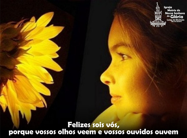 Felizes sois vós, porque vossos olhos veem e vossos ouvidos ouvem