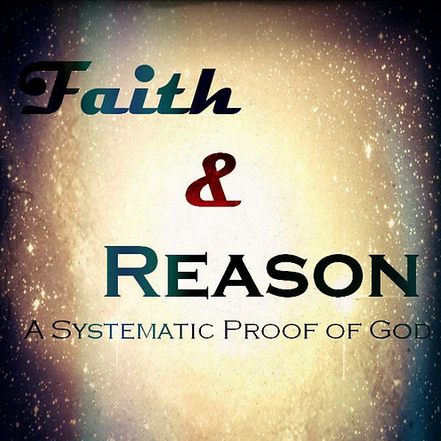 Faith & Reason: A Systematic Proof of God