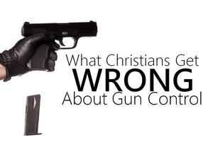 What Christians Get Wrong About Gun Control