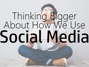 Thinking Bigger About How We Use Social Media