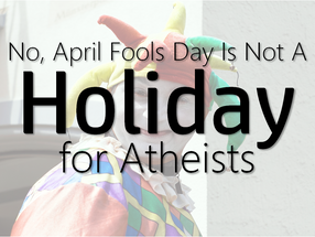 No, April Fool's Day Isn't a Holiday for Atheists