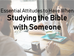 3 Essential Attitudes to Have When Studying the Bible With Somebody