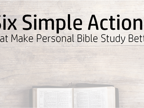 Six Simple Actions That Make Personal Bible Study Better