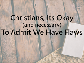 Christians, It's Okay and Necessary to Admit We Have Flaws
