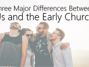 Three Major Differences Between Us and the Early Church