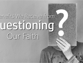 3 Benefits We Receive From Questioning Our Faith