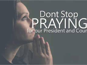 Don't Stop Praying For Our President and Country