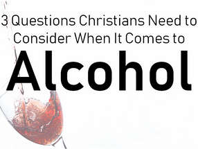 3 Questions Christians Need to Consider When It Comes to Alcohol