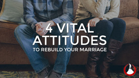 4 Vital Attitudes To Rebuild Your Marriage