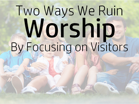 Two Ways We Ruin Worship By Focusing on Visitors