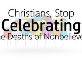 Christians, Stop Celebrating the Deaths of Nonbelievers