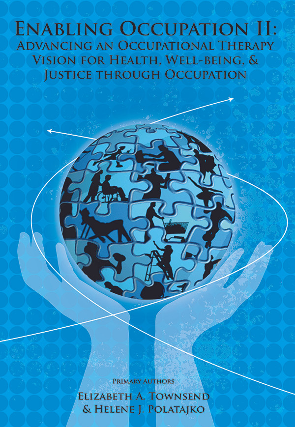 Enabling Occupation II: Advancing an Occupational Therapy Vision for Health, Well-being & Justice Through Occupation, By Elizabeth A. Townsend and Helene J. Polatajko