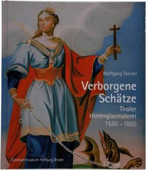Verborgene Schätze. Tiroler Hinterglasmalerei 1550–1850