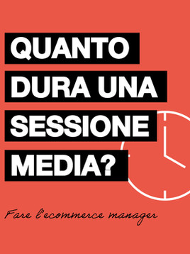 QUANTO DURA UNA SESSIONE E-COMMERCE MEDIA?