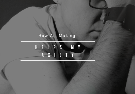 4 Ways Art Making Helps My Anxiety
