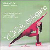 Yoga Spiegato: Comprendere E Praticare Lo Yoga In Modo Semplice E Graduale