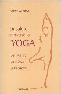 La Salute Attraverso Lo Yoga: L'ayurveda, Gli Asana, La Filosofia