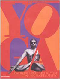 Yoga: Conoscere E Praticare Lo Yoga Con Un Grande Maestro