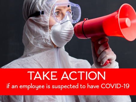 TAKE ACTION IF AN EMPLOYEE IS SUSPECTED TO HAVE COVID-19!
