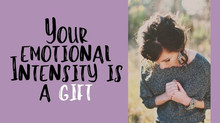 Why Your Emotional Intensity and Sensitivity is a Gift