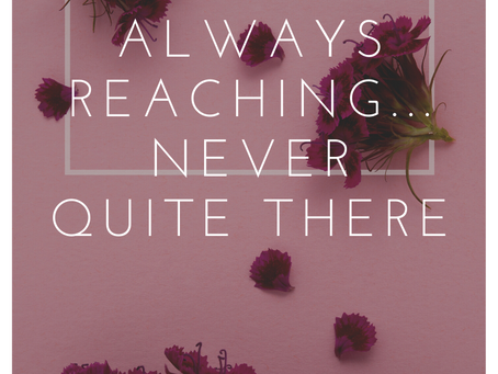 Always reaching...never quite there