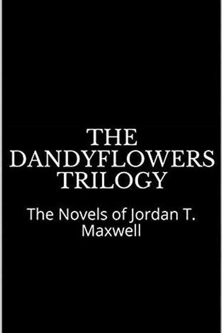 The Dandyflowers Trilogy ~ The Novels of Jordan T. Maxwell