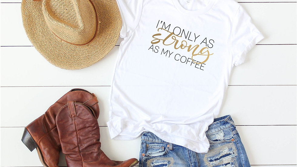 I'm Only As Strong As My Coffee Tee - Gold